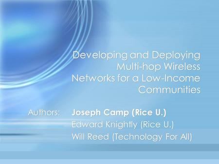 Developing and Deploying Multi-hop Wireless Networks for a Low-Income Communities Authors: Joseph Camp (Rice U.) Edward Knightly (Rice U.) Will Reed (Technology.