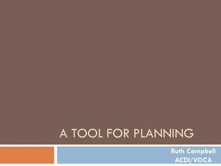 A TOOL FOR PLANNING Ruth Campbell ACDI/VOCA. The Challenge  To design projects that are based on a strategy to address priority opportunities and constraints.