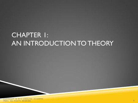 1 CHAPTER 1: AN INTRODUCTION TO THEORY COPYRIGHT © 2015 CAROLINA ACADEMIC PRESS. ALL RIGHTS RESERVED.