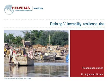 Defining Vulnerability, resilience, risk Presentation outline Dr. Arjumand Nizami Photo: Intercooperation Pakistan by Tahir Saleem.