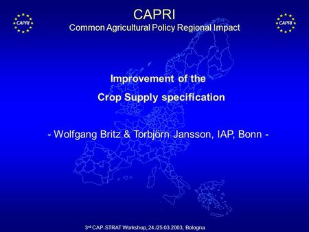 CAPRI 3 rd CAP-STRAT Workshop, 24./25.03.2003, Bologna Improvement of the Crop Supply specification - Wolfgang Britz & Torbjörn Jansson, IAP, Bonn - CAPRI.