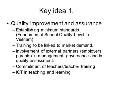 Key idea 1. Quality improvement and assurance –Establishing minimum standards (Fundamental School Quality Level in Vietnam) –Training to be linked to market.