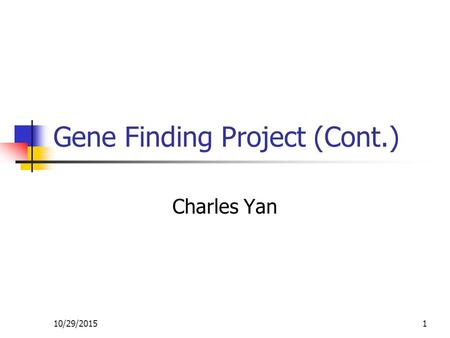 10/29/20151 Gene Finding Project (Cont.) Charles Yan.
