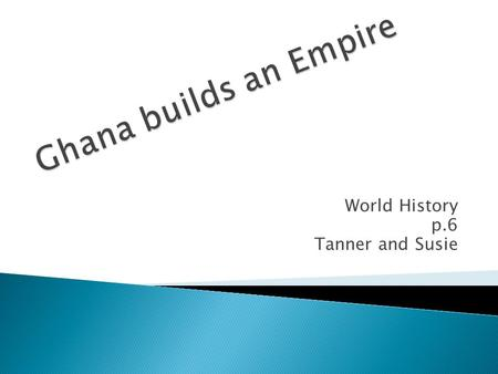 World History p.6 Tanner and Susie.  The Ghana empire was big on spreading taxes for people who passed through the trading routes. In the beginning,