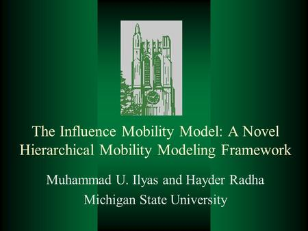 The Influence Mobility Model: A Novel Hierarchical Mobility Modeling Framework Muhammad U. Ilyas and Hayder Radha Michigan State University.