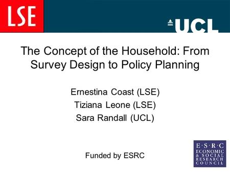 The Concept of the Household: From Survey Design to Policy Planning Ernestina Coast (LSE) Tiziana Leone (LSE) Sara Randall (UCL) Funded by ESRC.