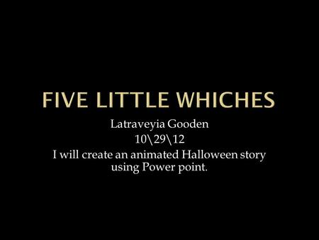 Latraveyia Gooden 10\29\12 I will create an animated Halloween story using Power point.