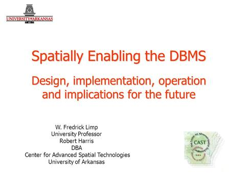 1 1 W. Fredrick Limp University Professor Robert Harris DBA Center for Advanced Spatial Technologies University of Arkansas Spatially Enabling the DBMS.