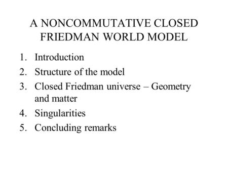 A NONCOMMUTATIVE CLOSED FRIEDMAN WORLD MODEL 1.Introduction 2.Structure of the model 3.Closed Friedman universe – Geometry and matter 4.Singularities 5.Concluding.
