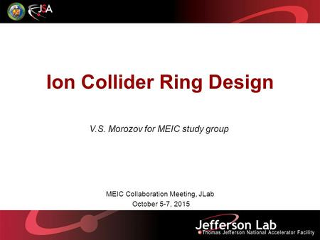 Ion Collider Ring Design V.S. Morozov for MEIC study group MEIC Collaboration Meeting, JLab October 5-7, 2015.