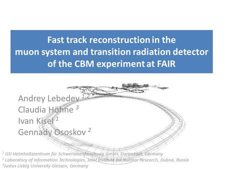 Fast track reconstruction in the muon system and transition radiation detector of the CBM experiment at FAIR Andrey Lebedev 1,2 Claudia Höhne 3 Ivan Kisel.