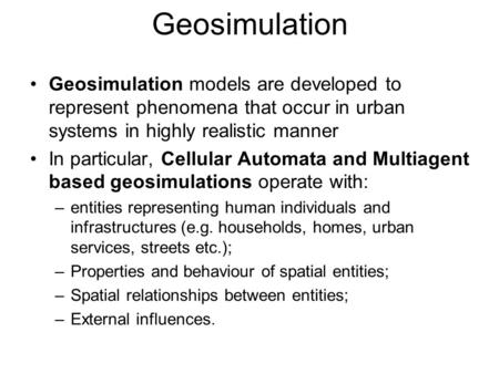 Geosimulation Geosimulation models are developed to represent phenomena that occur in urban systems in highly realistic manner In particular, Cellular.