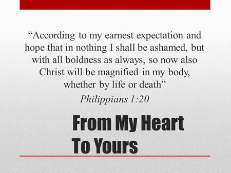 "From My Heart To Yours ""According to my earnest expectation and hope that in nothing I shall be ashamed, but with all boldness as always, so now also Christ."