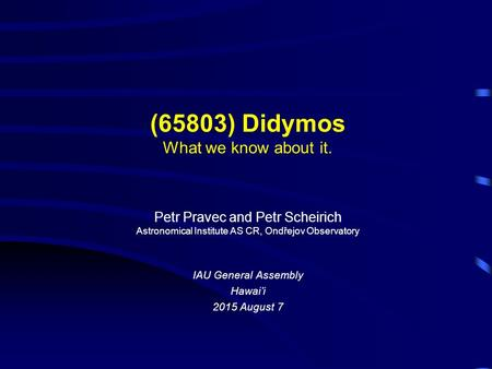 (65803) Didymos What we know about it. Petr Pravec and Petr Scheirich Astronomical Institute AS CR, Ondřejov Observatory IAU General Assembly Hawai'i 2015.