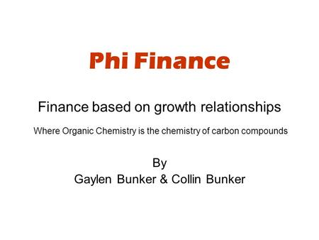 Phi Finance Finance based on growth relationships Where Organic Chemistry is the chemistry of carbon compounds By Gaylen Bunker & Collin Bunker.