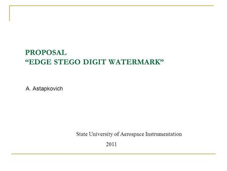 "PROPOSAL ""EDGE STEGO DIGIT WATERMARK"" A. Astapkovich State University of Aerospace Instrumentation 2011."