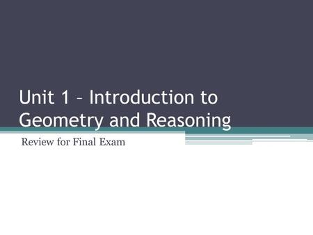 Unit 1 – Introduction to Geometry and Reasoning Review for Final Exam.