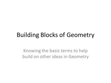 Building Blocks of Geometry Knowing the basic terms to help build on other ideas in Geometry.