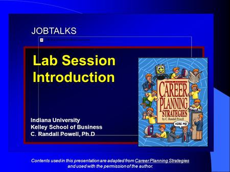JOBTALKS Lab Session Introduction Indiana University Kelley School of Business C. Randall Powell, Ph.D Contents used in this presentation are adapted from.