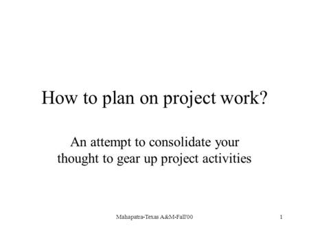Mahapatra-Texas A&M-Fall'001 How to plan on project work? An attempt to consolidate your thought to gear up project activities.