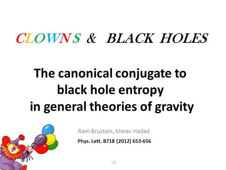 CLOWN S & BLACK HOLES Ram Brustein, Merav Hadad Phys. Lett. B718 (2012) 653-656 112/ The canonical conjugate to black hole entropy in general theories.