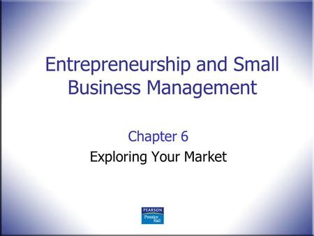Entrepreneurship and Small Business Management Chapter 6 Exploring Your Market.