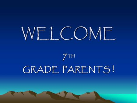 WELCOME 7 TH GRADE PARENTS !. Why have we asked you here? To feel better about your child's transition to 7 th grade and high school – social, emotional,
