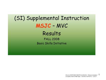 1 (SI) Supplemental Instruction MSJC – MVC Results FALL 2008 Basic Skills Initiative Source: MSJC MVC Math Coordinator – Janice Levasseur Compiled: MSJC.