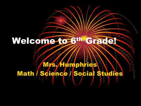 Welcome to 6 th Grade! Mrs. Humphries Math / Science / Social Studies.