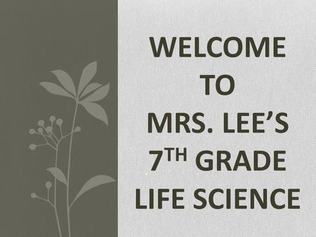 WELCOME TO MRS. LEE'S 7 TH GRADE LIFE SCIENCE. INTRODUCTIONS About the Teacher Soohee Lee B.S. in Biological Sciences, UCI UCI Dept. of Ed. Credentialed.