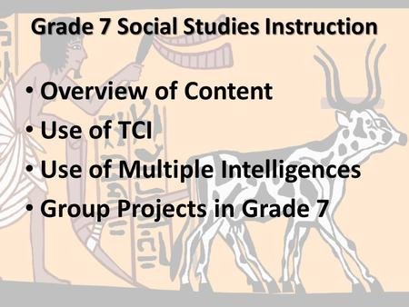 Grade 7 Social Studies Instruction Overview of Content Use of TCI Use of Multiple Intelligences Group Projects in Grade 7.