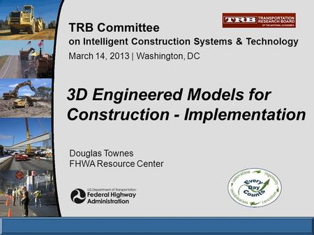 Douglas Townes FHWA Resource Center 3D Engineered Models for Construction - Implementation March 14, 2013 | Washington, DC TRB Committee on Intelligent.