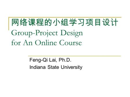 网络课程的小组学习项目设计 Group-Project Design for An Online Course Feng-Qi Lai, Ph.D. Indiana State University.