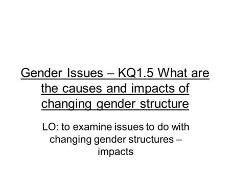 Gender Issues – KQ1.5 What are the causes and impacts of changing gender structure LO: to examine issues to do with changing gender structures – impacts.