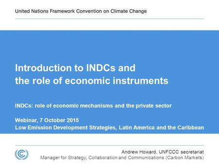 Andrew Howard, UNFCCC secretariat Manager for Strategy, Collaboration and Communications (Carbon Markets) Introduction to INDCs and the role of economic.