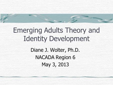 Emerging Adults Theory and Identity Development Diane J. Wolter, Ph.D. NACADA Region 6 May 3, 2013.