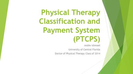 Physical Therapy Classification and Payment System (PTCPS) Andre Ishmael University of Central Florida Doctor of Physical Therapy Class of 2014.
