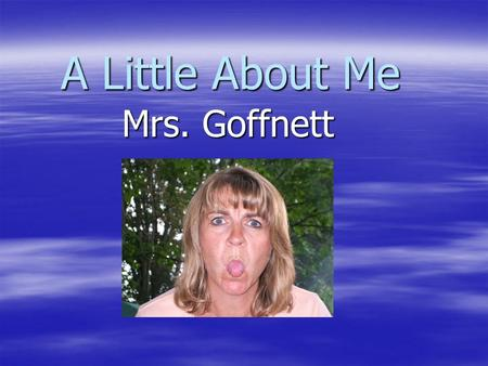 A Little About Me Mrs. Goffnett. But first, welcome back!!!!!   p?video_id=1246&title=Welcome_Back_to _School.