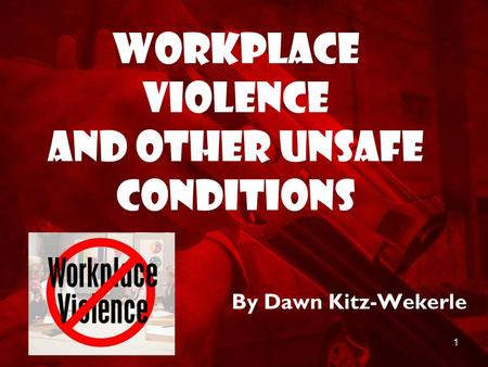 1 Workplace Violence and Other Unsafe Conditions By Dawn Kitz-Wekerle.