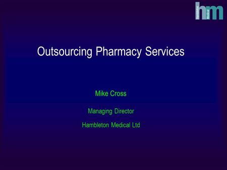 Outsourcing Pharmacy Services Mike Cross Managing Director Hambleton Medical Ltd.