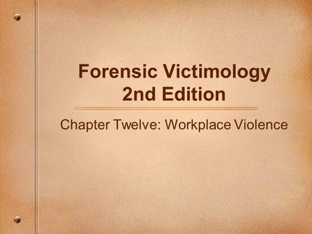 Forensic Victimology 2nd Edition Chapter Twelve: Workplace Violence.