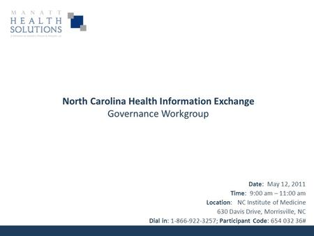 North Carolina Health Information Exchange Governance Workgroup Date: May 12, 2011 Time: 9:00 am – 11:00 am Location: NC Institute of Medicine 630 Davis.