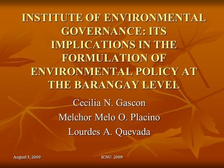 August 5, 2009ICSU 2009 INSTITUTE OF ENVIRONMENTAL GOVERNANCE: ITS IMPLICATIONS IN THE FORMULATION OF ENVIRONMENTAL POLICY AT THE BARANGAY LEVEL Cecilia.