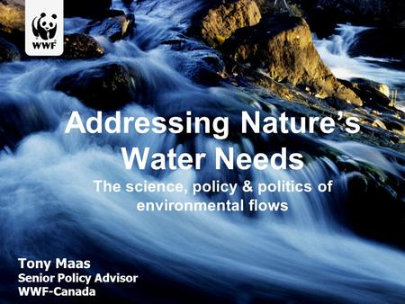 Addressing Nature's Water Needs The science, policy & politics of environmental flows Tony Maas Senior Policy Advisor WWF-Canada.