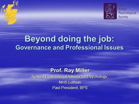 Beyond doing the job: Governance and Professional Issues Prof. Ray Miller Retired Professional Advisor for Psychology, NHS Lothian Past President, BPS.