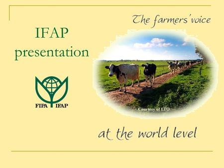 IFAP presentation. WHAT IS IFAP? IFAP is the world farmers organisation representing > 600 million farm families A global network in which farmers from.