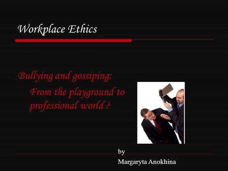 Workplace Ethics Bullying and gossiping: From the playground to professional world ? by Margaryta Anokhina.