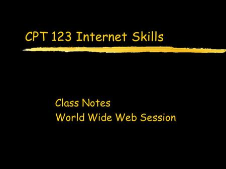 CPT 123 Internet Skills Class Notes World Wide Web Session.