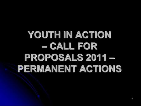 1 YOUTH IN ACTION – CALL FOR PROPOSALS 2011 – PERMANENT ACTIONS.