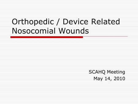 Orthopedic / Device Related Nosocomial Wounds SCAHQ Meeting May 14, 2010.